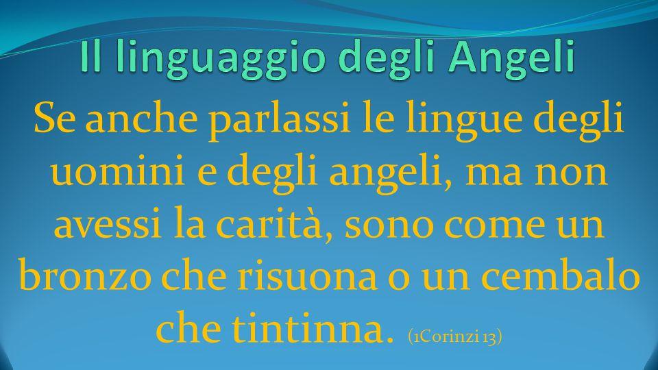 Se anche parlassi le lingue degli uomini e degli angeli, ma non avessi la carità, sono come un bronzo che risuona o un cembalo che tintinna. (1Corinzi