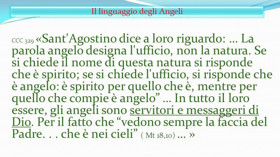 Il linguaggio degli Angeli CCC 329 «Sant'Agostino dice a loro riguardo: … La parola angelo designa l'ufficio, non la natura. Se si chiede il nome di q