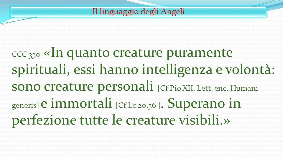 Il linguaggio degli Angeli CCC 330 «In quanto creature puramente spirituali, essi hanno intelligenza e volontà: sono creature personali [Cf Pio XII, L