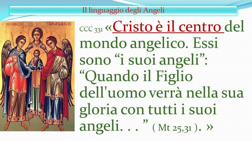 """Il linguaggio degli Angeli CCC 331 «Cristo è il centro del mondo angelico. Essi sono """"i suoi angeli"""": """"Quando il Figlio dell'uomo verrà nella sua glor"""