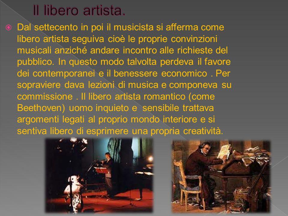  Dal settecento in poi il musicista si afferma come libero artista seguiva cioè le proprie convinzioni musicali anziché andare incontro alle richiest