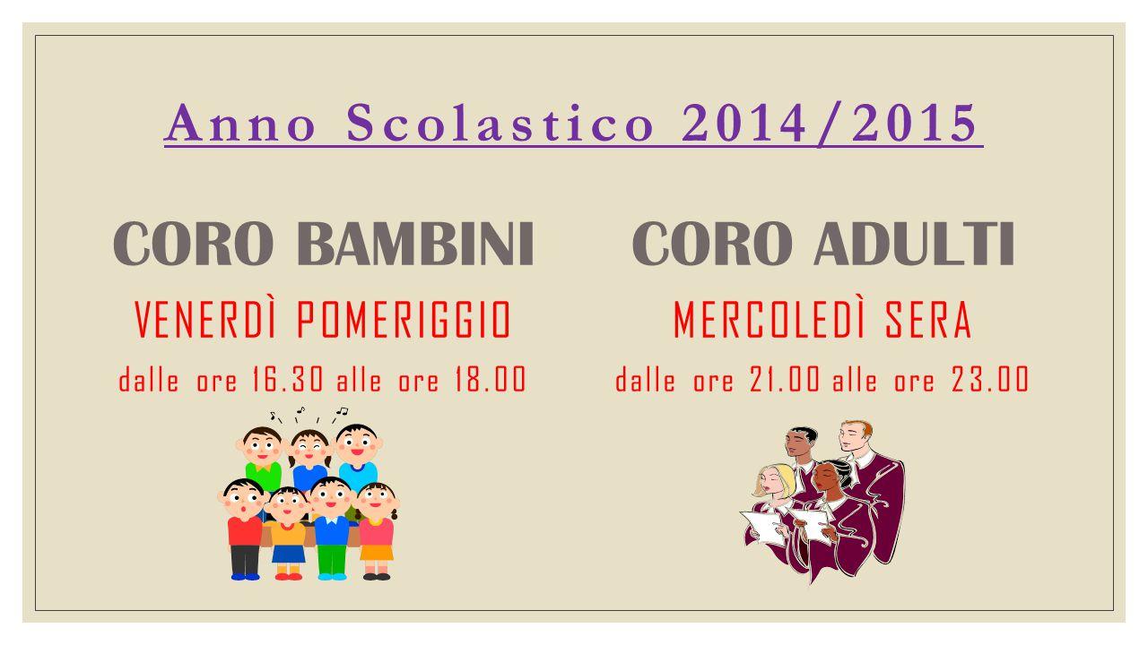 Anno Scolastico 2014/2015 CORO BAMBINI VENERDÌ POMERIGGIO dalle ore 16.30 alle ore 18.00 CORO ADULTI MERCOLEDÌ SERA dalle ore 21.00 alle ore 23.00