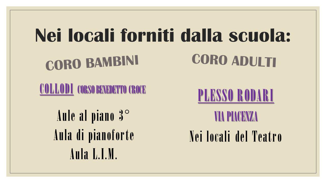 Nei locali forniti dalla scuola: CORO BAMBINI COLLODI CORSO BENEDETTO CROCE Aule al piano 3° Aula di pianoforte Aula L.I.M.