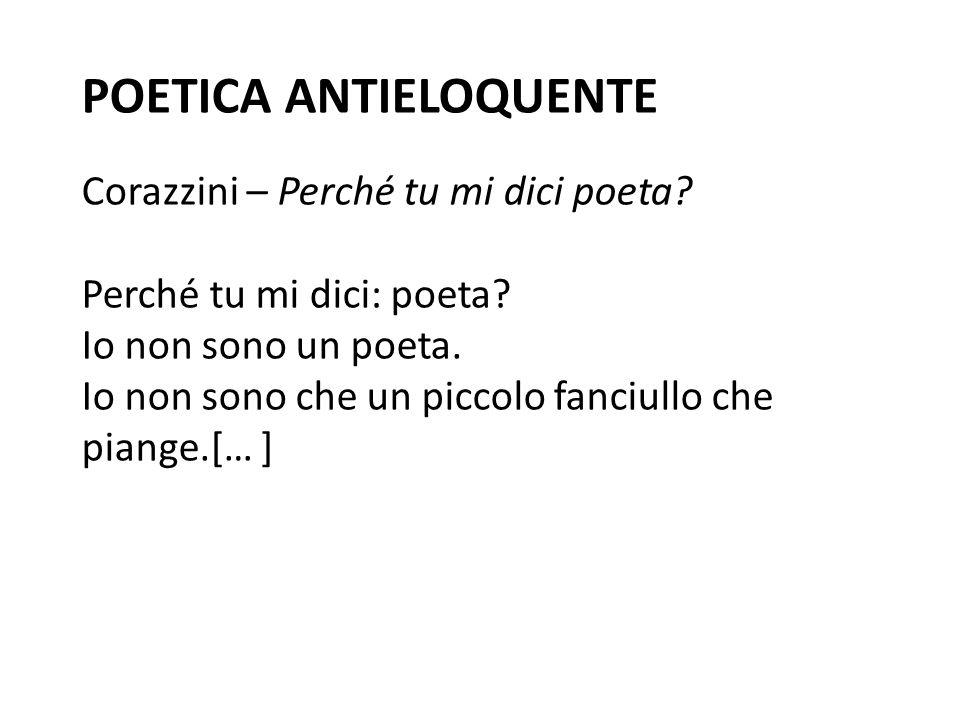 POETICA ANTIELOQUENTE Corazzini – Perché tu mi dici poeta? Perché tu mi dici: poeta? Io non sono un poeta. Io non sono che un piccolo fanciullo che pi