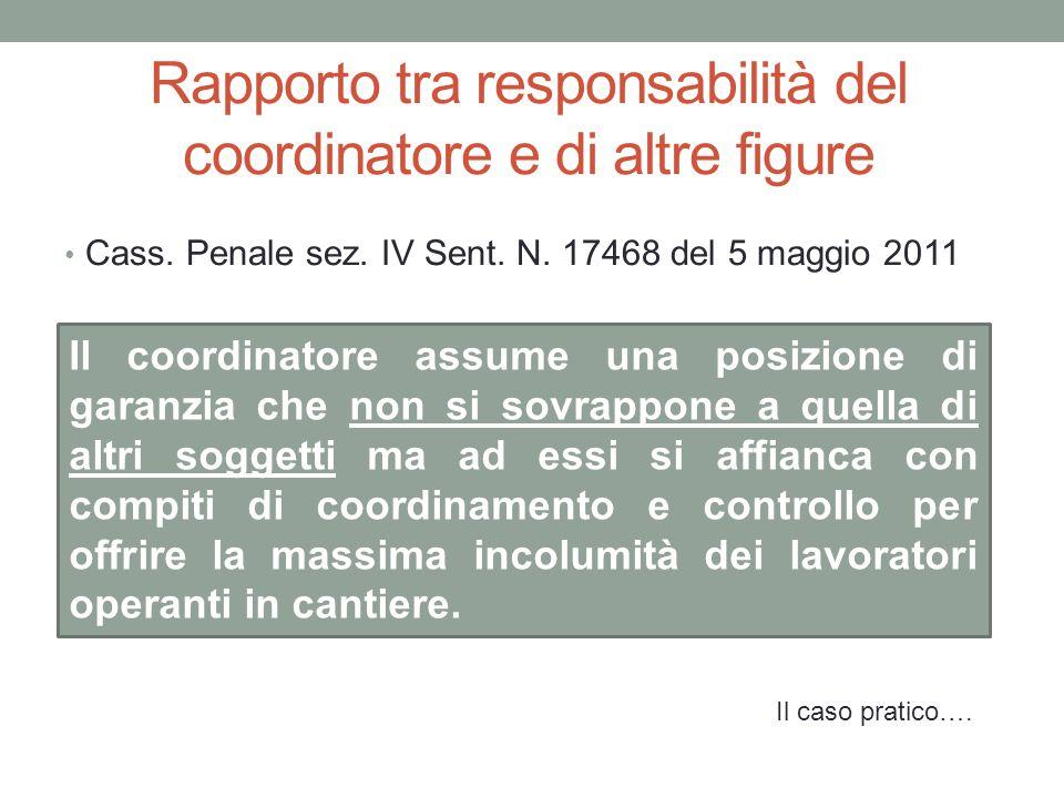 Rapporto tra responsabilità del coordinatore e di altre figure Cass. Penale sez. IV Sent. N. 17468 del 5 maggio 2011 Il coordinatore assume una posizi