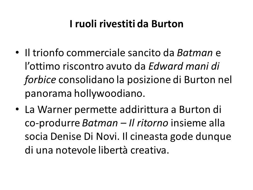 I ruoli rivestiti da Burton Il trionfo commerciale sancito da Batman e l'ottimo riscontro avuto da Edward mani di forbice consolidano la posizione di Burton nel panorama hollywoodiano.