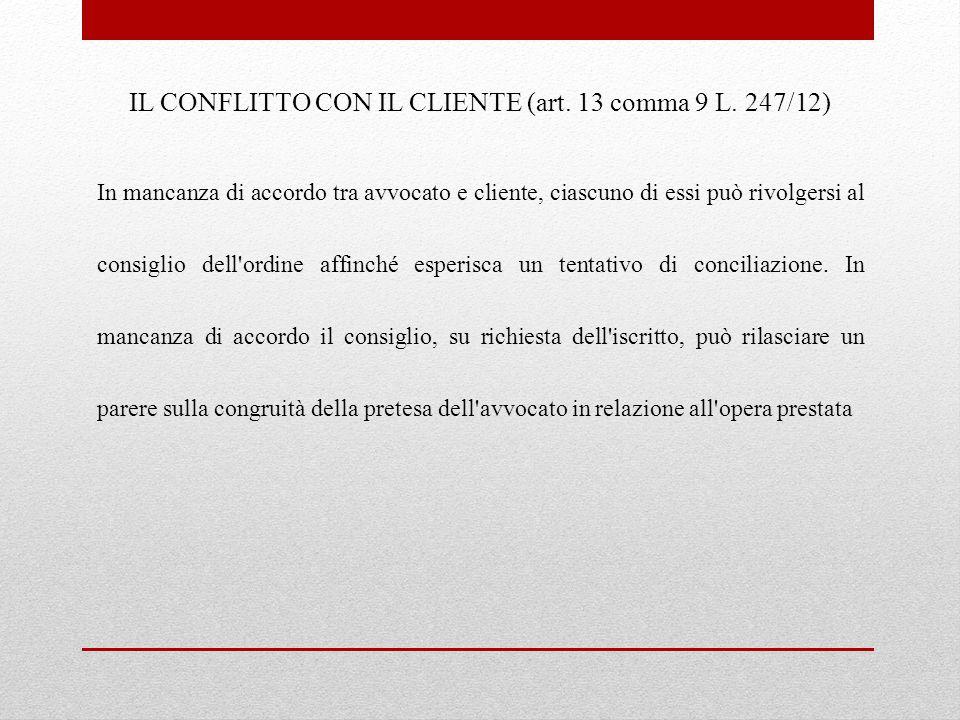 IL CONFLITTO CON IL CLIENTE (art. 13 comma 9 L. 247/12) In mancanza di accordo tra avvocato e cliente, ciascuno di essi può rivolgersi al consiglio de