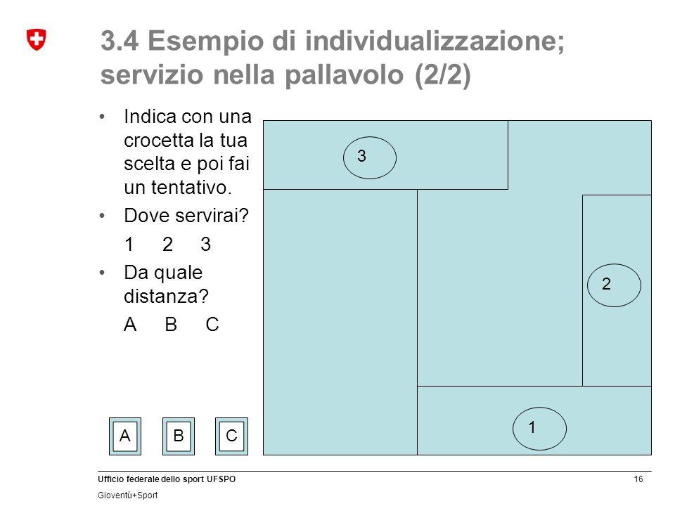 16 Ufficio federale dello sport UFSPO Gioventù+Sport 3.4 Esempio di individualizzazione; servizio nella pallavolo (2/2) Indica con una crocetta la tua