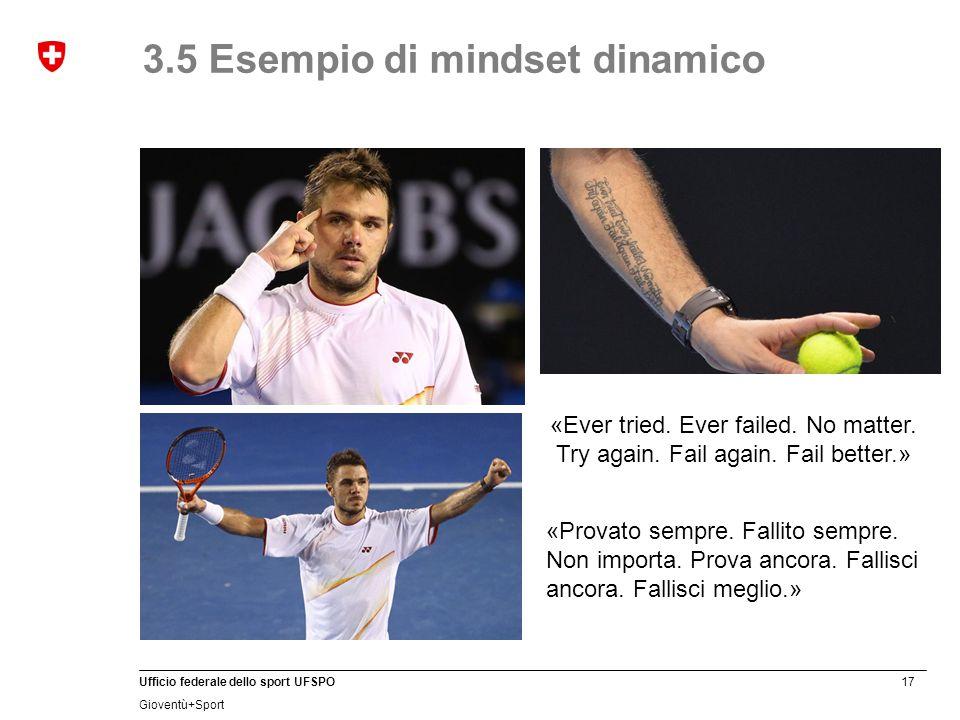 17 Ufficio federale dello sport UFSPO Gioventù+Sport 3.5 Esempio di mindset dinamico «Provato sempre. Fallito sempre. Non importa. Prova ancora. Falli