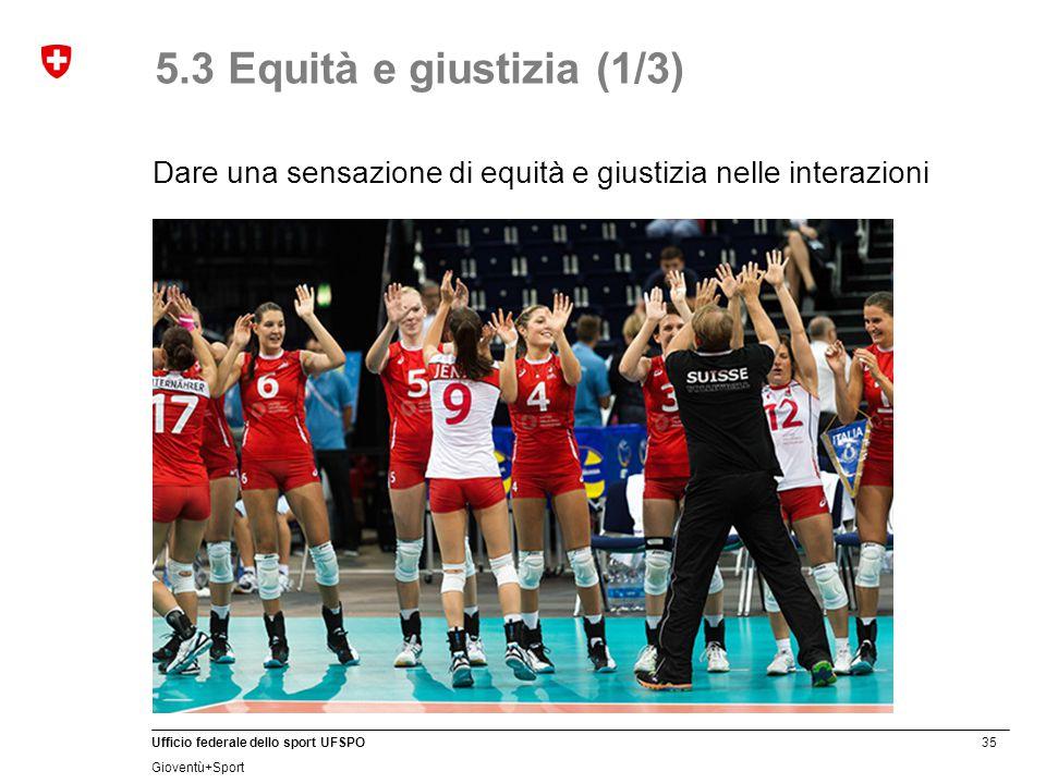 35 Ufficio federale dello sport UFSPO Gioventù+Sport 5.3 Equità e giustizia (1/3) Dare una sensazione di equità e giustizia nelle interazioni
