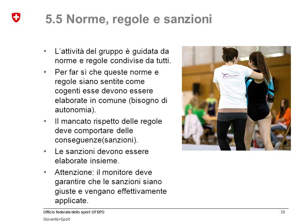 39 Ufficio federale dello sport UFSPO Gioventù+Sport 5.5 Norme, regole e sanzioni L'attività del gruppo è guidata da norme e regole condivise da tutti