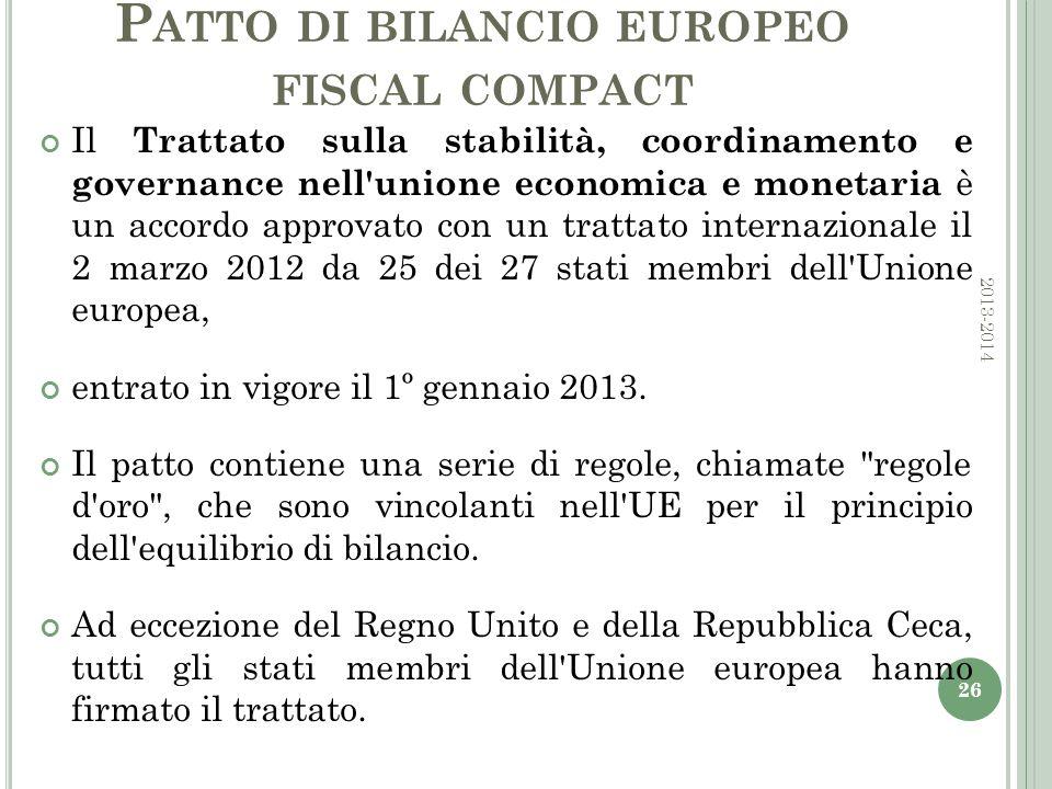 P ATTO DI BILANCIO EUROPEO FISCAL COMPACT Il Trattato sulla stabilità, coordinamento e governance nell unione economica e monetaria è un accordo approvato con un trattato internazionale il 2 marzo 2012 da 25 dei 27 stati membri dell Unione europea, entrato in vigore il 1º gennaio 2013.