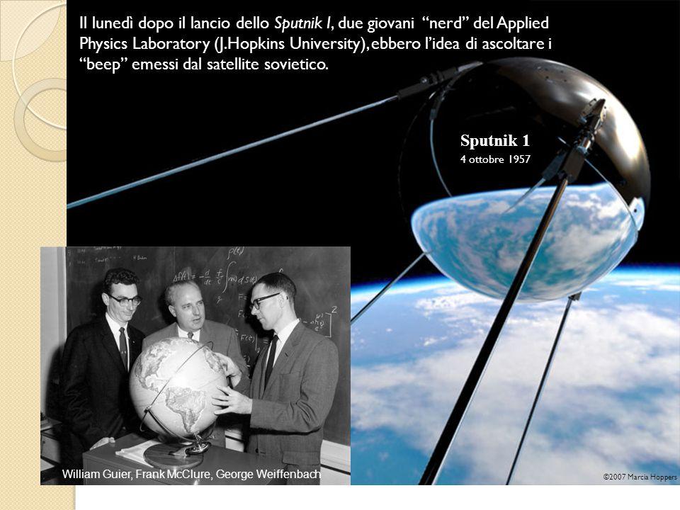 William Guier, Frank McClure, George Weiffenbach Sputnik 1 4 ottobre 1957 ©2007 Marcia Hoppers Il lunedì dopo il lancio dello Sputnik I, due giovani nerd del Applied Physics Laboratory (J.Hopkins University), ebbero l'idea di ascoltare i beep emessi dal satellite sovietico.