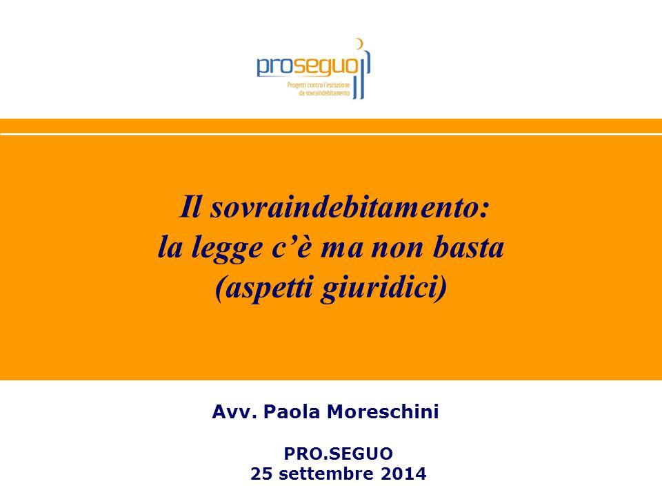1 Il sovraindebitamento: la legge c'è ma non basta (aspetti giuridici) Avv. Paola Moreschini PRO.SEGUO 25 settembre 2014