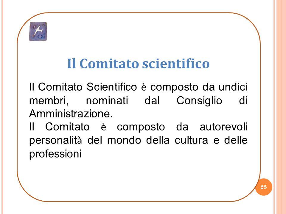25 Il Comitato scientifico Il Comitato Scientifico è composto da undici membri, nominati dal Consiglio di Amministrazione. Il Comitato è composto da a