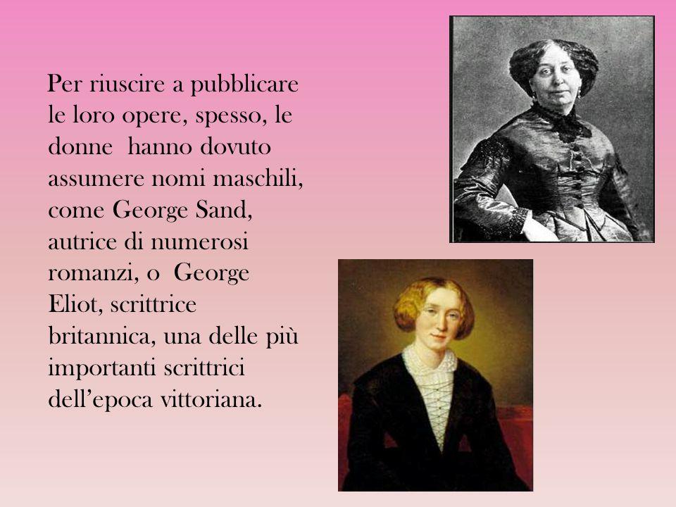 Per riuscire a pubblicare le loro opere, spesso, le donne hanno dovuto assumere nomi maschili, come George Sand, autrice di numerosi romanzi, o George Eliot, scrittrice britannica, una delle più importanti scrittrici dell'epoca vittoriana.