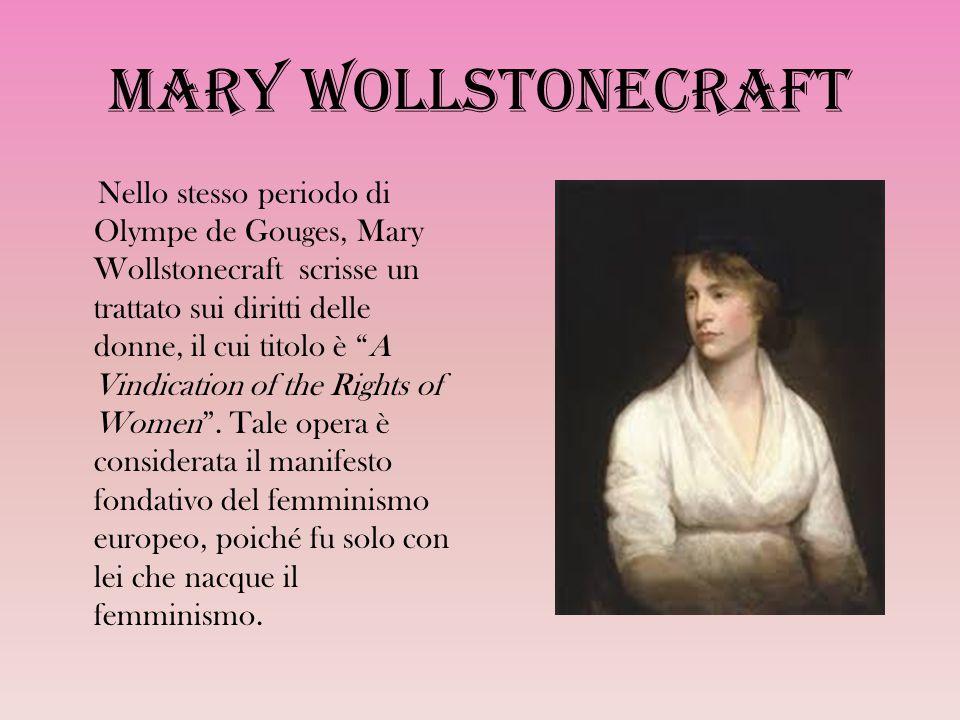 Mary Wollstonecraft Nello stesso periodo di Olympe de Gouges, Mary Wollstonecraft scrisse un trattato sui diritti delle donne, il cui titolo è A Vindication of the Rights of Women .