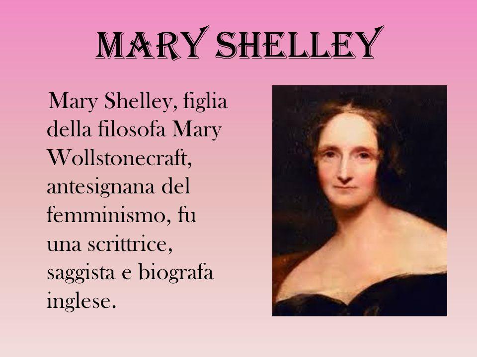 Mary Shelley Mary Shelley, figlia della filosofa Mary Wollstonecraft, antesignana del femminismo, fu una scrittrice, saggista e biografa inglese.