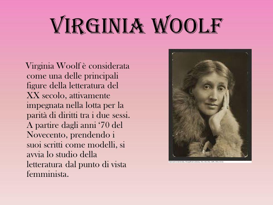 Virginia Woolf Virginia Woolf è considerata come una delle principali figure della letteratura del XX secolo, attivamente impegnata nella lotta per la parità di diritti tra i due sessi.