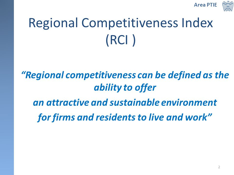 Regional Competitiveness Index (RCI ) Regional competitiveness can be defined as the ability to offer an attractive and sustainable environment for firms and residents to live and work Area PTIE 2