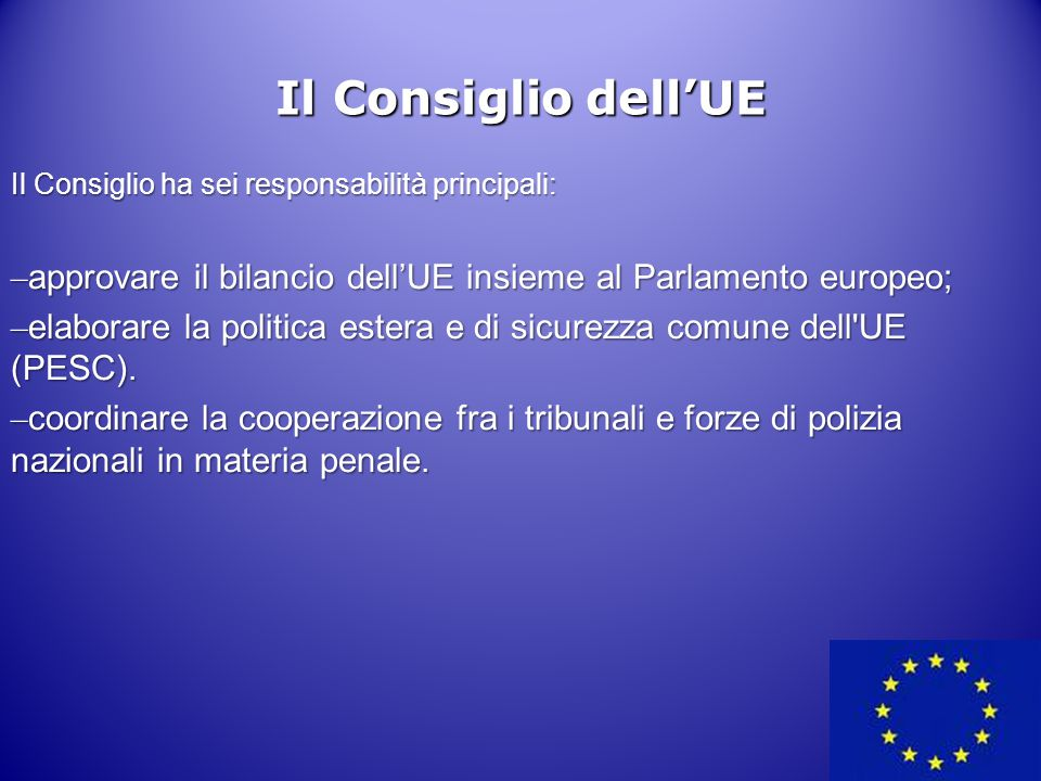 11 Il Consiglio dell'UE Il Consiglio ha sei responsabilità principali: – approvare il bilancio dell'UE insieme al Parlamento europeo; – elaborare la p
