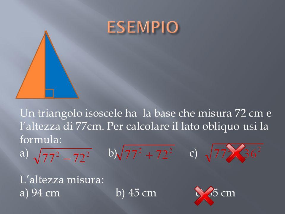 Un triangolo isoscele ha la base che misura 72 cm e l'altezza di 77cm. Per calcolare il lato obliquo usi la formula: a) b) c) L'altezza misura: a) 94