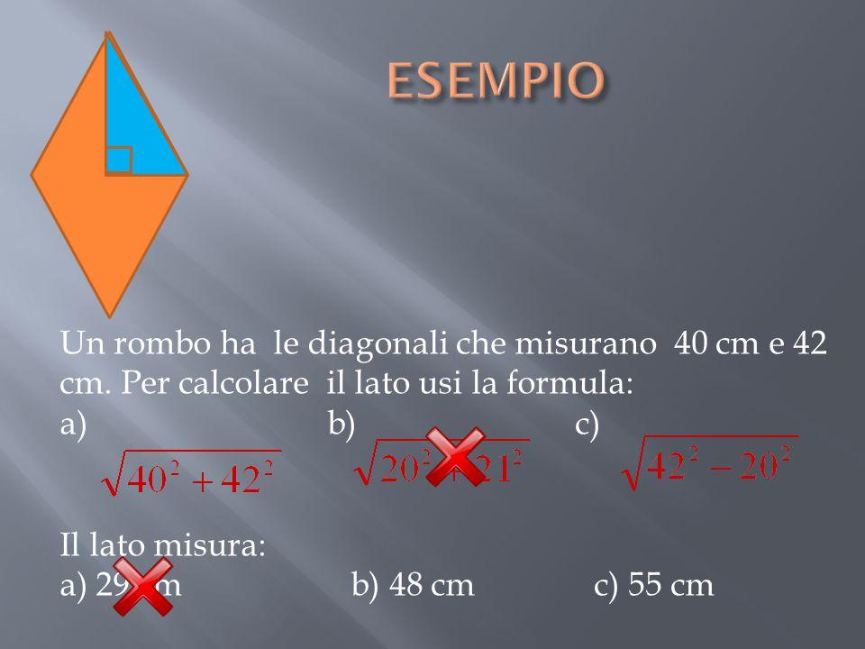 Un rombo ha le diagonali che misurano 40 cm e 42 cm. Per calcolare il lato usi la formula: a) b) c) Il lato misura: a) 29 cm b) 48 cm c) 55 cm