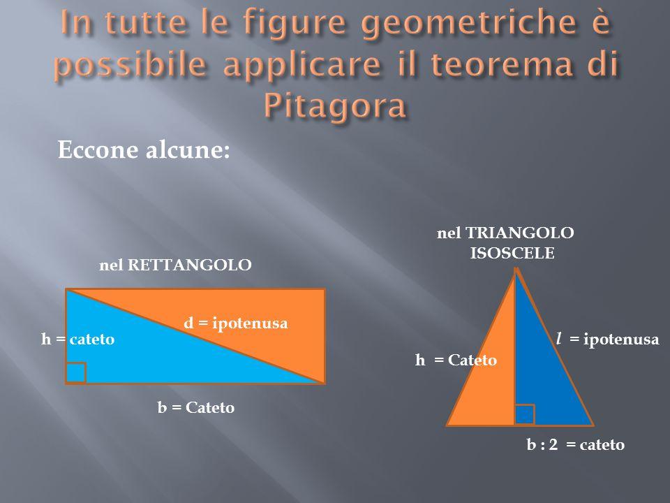 b = Cateto h = cateto d = ipotenusa nel TRIANGOLO ISOSCELE b : 2 = cateto h = Cateto l = ipotenusa nel RETTANGOLO Eccone alcune: