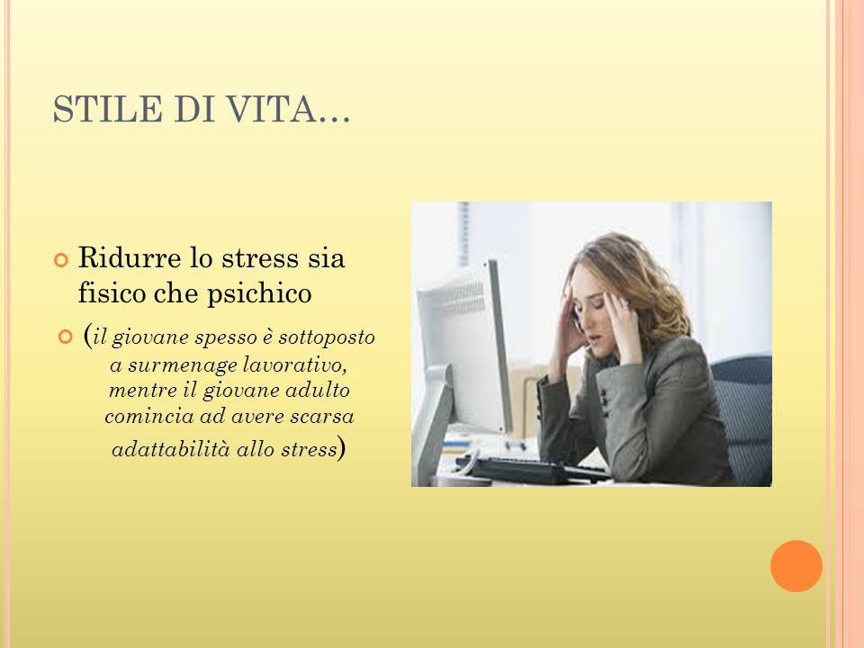 STILE DI VITA… Ridurre lo stress sia fisico che psichico ( il giovane spesso è sottoposto a surmenage lavorativo, mentre il giovane adulto comincia ad