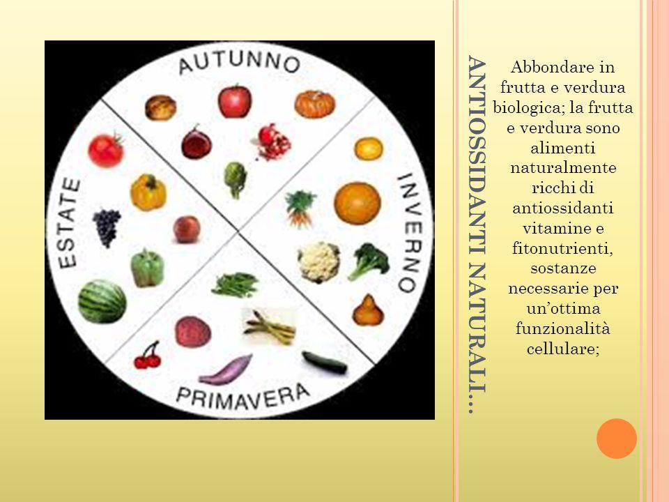 ANTIOSSIDANTI NATURALI… Abbondare in frutta e verdura biologica; la frutta e verdura sono alimenti naturalmente ricchi di antiossidanti vitamine e fit