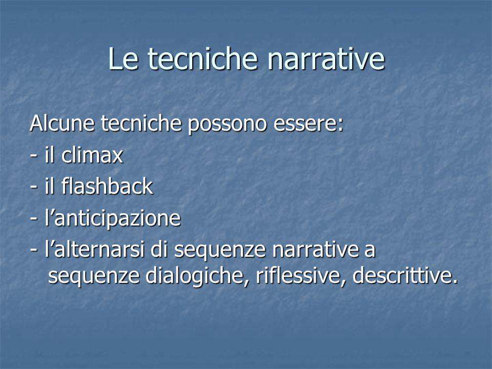 Le tecniche narrative Alcune tecniche possono essere: - il climax - il flashback - l'anticipazione - l'alternarsi di sequenze narrative a sequenze dialogiche, riflessive, descrittive.