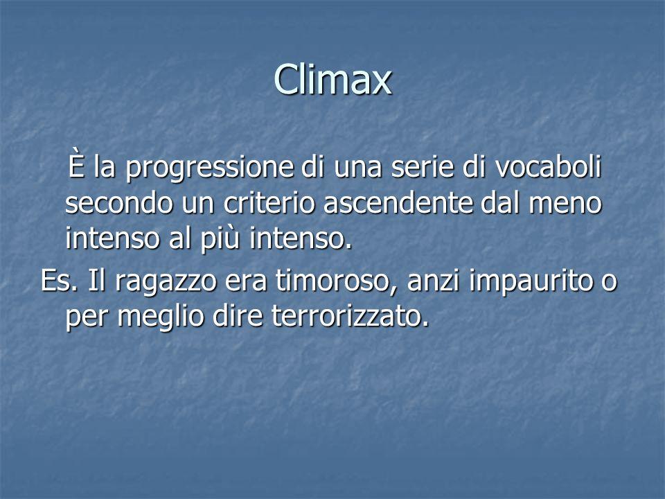 Climax È la progressione di una serie di vocaboli secondo un criterio ascendente dal meno intenso al più intenso. È la progressione di una serie di vo