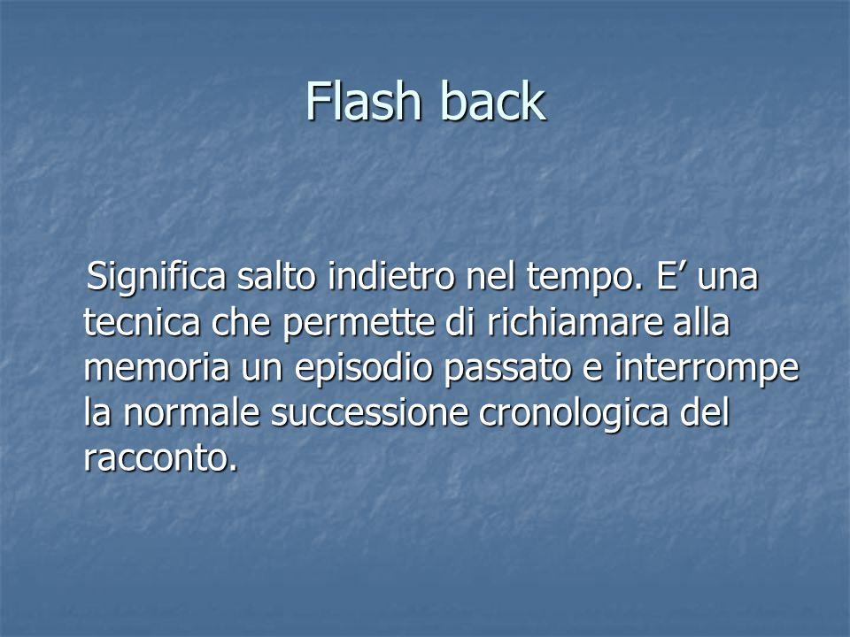 Flash back Significa salto indietro nel tempo. E' una tecnica che permette di richiamare alla memoria un episodio passato e interrompe la normale succ