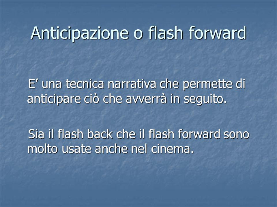 Anticipazione o flash forward E' una tecnica narrativa che permette di anticipare ciò che avverrà in seguito. E' una tecnica narrativa che permette di