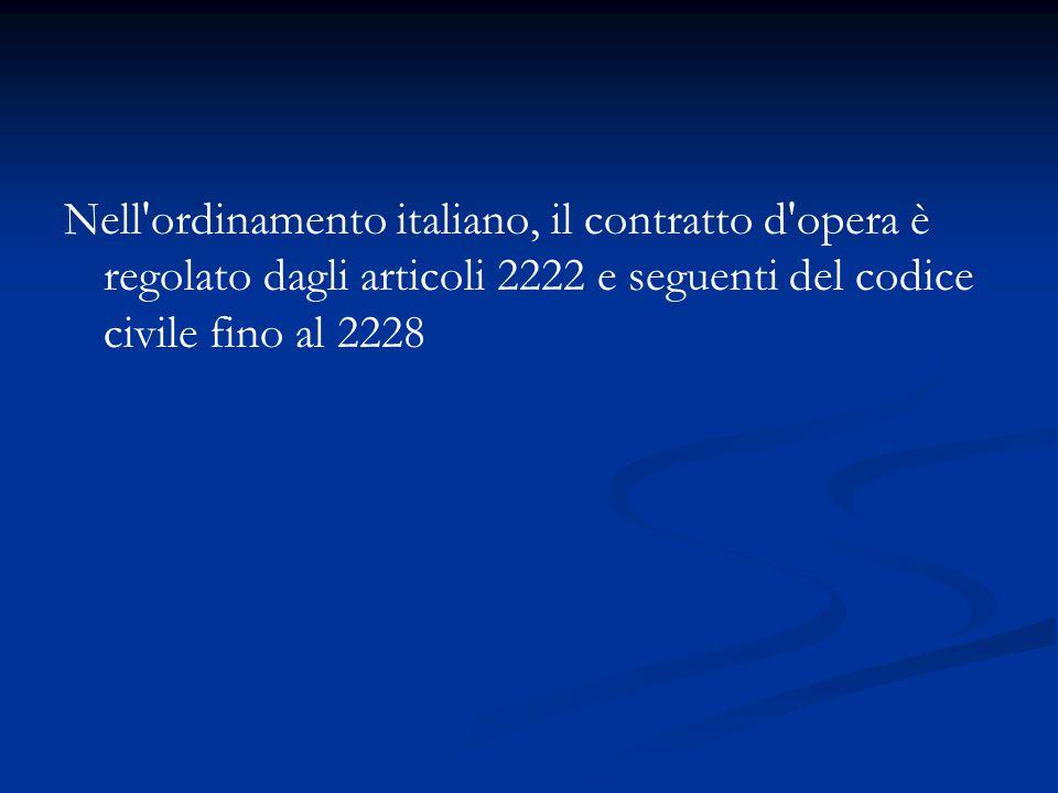 Nell ordinamento italiano, il contratto d opera è regolato dagli articoli 2222 e seguenti del codice civile fino al 2228