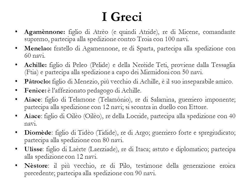 I Greci Agamènnone: figlio di Atrèo (e quindi Atride), re di Micene, comandante supremo, partecipa alla spedizione contro Troia con 100 navi.