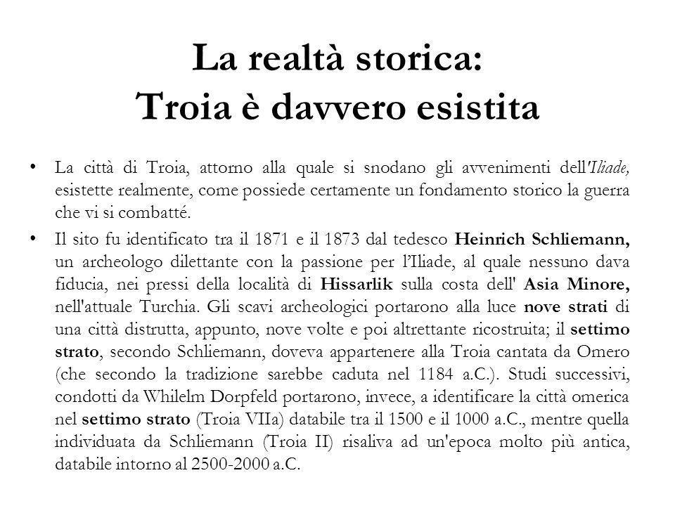La realtà storica: Troia è davvero esistita La città di Troia, attorno alla quale si snodano gli avvenimenti dell Iliade, esistette realmente, come possiede certamente un fondamento storico la guerra che vi si combatté.