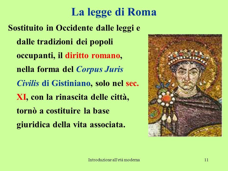 Introduzione all età moderna11 La legge di Roma Sostituito in Occidente dalle leggi e dalle tradizioni dei popoli occupanti, il diritto romano, nella forma del Corpus Juris Civilis di Gistiniano, solo nel sec.