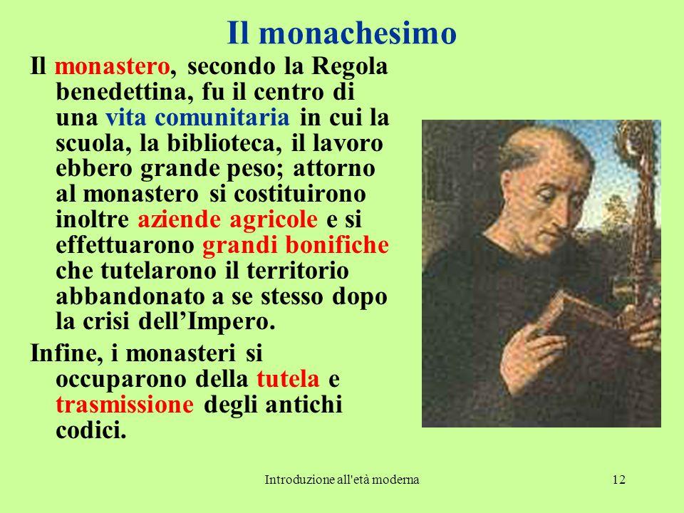 Introduzione all'età moderna12 Il monachesimo Il monastero, secondo la Regola benedettina, fu il centro di una vita comunitaria in cui la scuola, la b