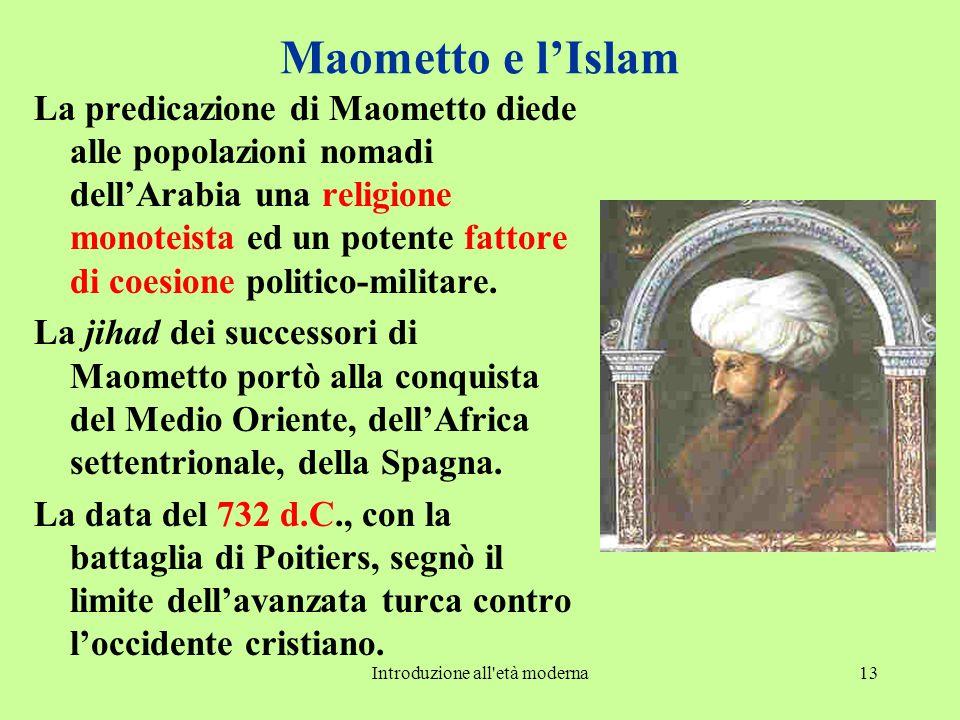 Introduzione all età moderna13 Maometto e l'Islam La predicazione di Maometto diede alle popolazioni nomadi dell'Arabia una religione monoteista ed un potente fattore di coesione politico-militare.