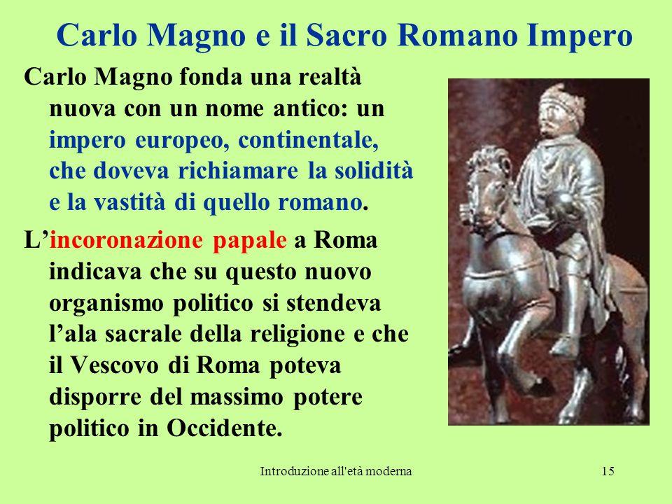 Introduzione all'età moderna15 Carlo Magno e il Sacro Romano Impero Carlo Magno fonda una realtà nuova con un nome antico: un impero europeo, continen