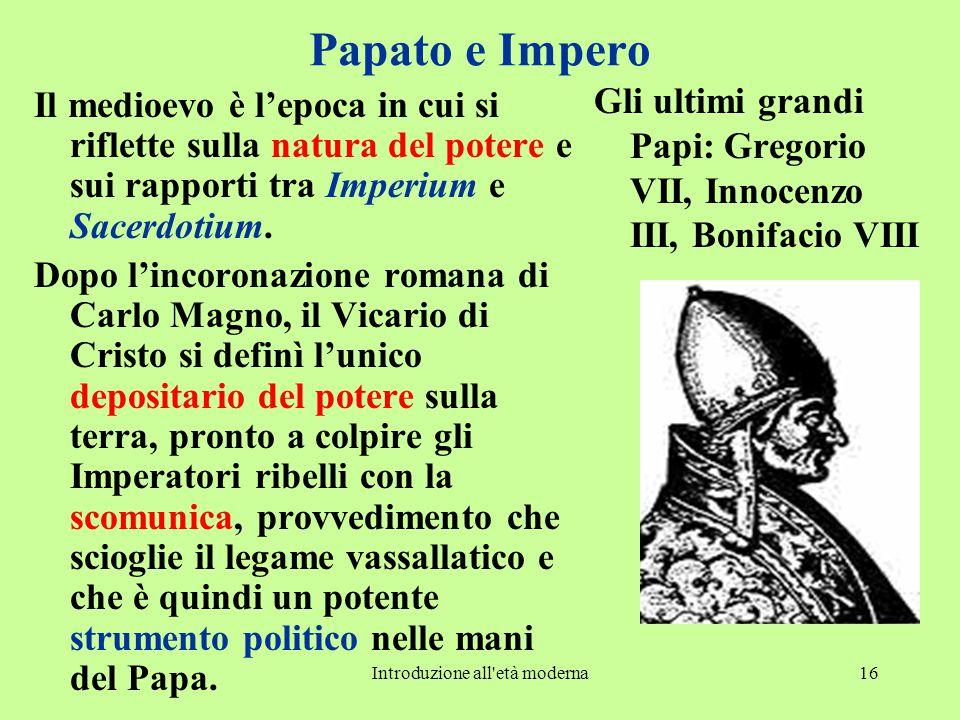 Introduzione all età moderna16 Papato e Impero Il medioevo è l'epoca in cui si riflette sulla natura del potere e sui rapporti tra Imperium e Sacerdotium.