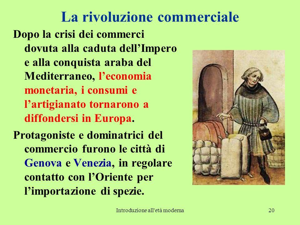 Introduzione all età moderna20 La rivoluzione commerciale Dopo la crisi dei commerci dovuta alla caduta dell'Impero e alla conquista araba del Mediterraneo, l'economia monetaria, i consumi e l'artigianato tornarono a diffondersi in Europa.