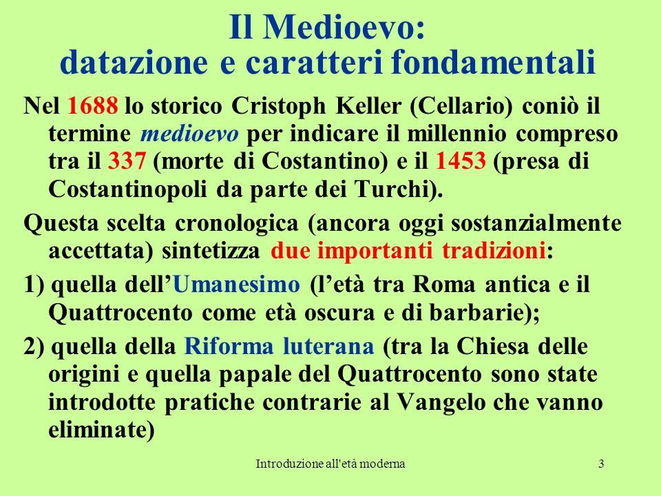 Introduzione all età moderna3 Il Medioevo: datazione e caratteri fondamentali Nel 1688 lo storico Cristoph Keller (Cellario) coniò il termine medioevo per indicare il millennio compreso tra il 337 (morte di Costantino) e il 1453 (presa di Costantinopoli da parte dei Turchi).
