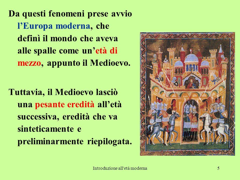 Introduzione all età moderna5 Da questi fenomeni prese avvio l'Europa moderna, che definì il mondo che aveva alle spalle come un'età di mezzo, appunto il Medioevo.
