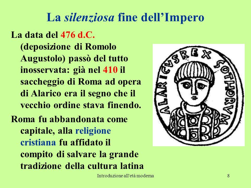 Introduzione all'età moderna8 La silenziosa fine dell'Impero La data del 476 d.C. (deposizione di Romolo Augustolo) passò del tutto inosservata: già n