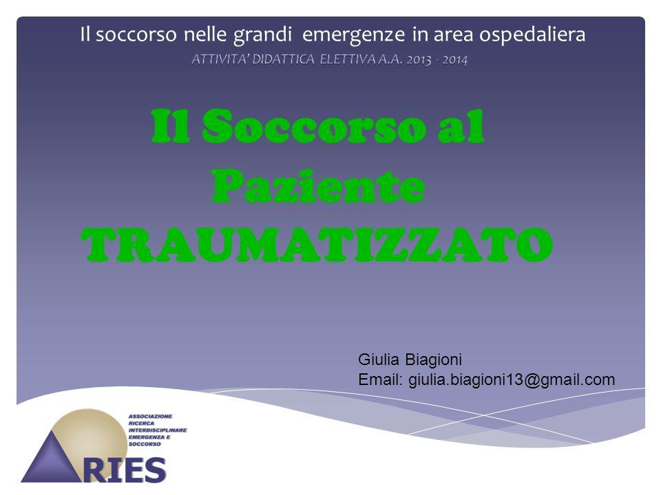 Il soccorso nelle grandi emergenze in area ospedaliera Il Soccorso al Paziente TRAUMATIZZATO. Giulia Biagioni Email: giulia.biagioni13@gmail.com