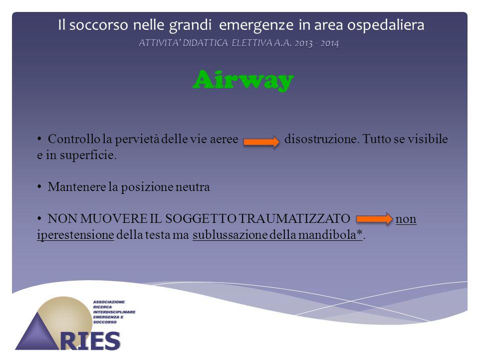 Il soccorso nelle grandi emergenze in area ospedaliera Airway Controllo la pervietà delle vie aeree disostruzione. Tutto se visibile e in superficie.