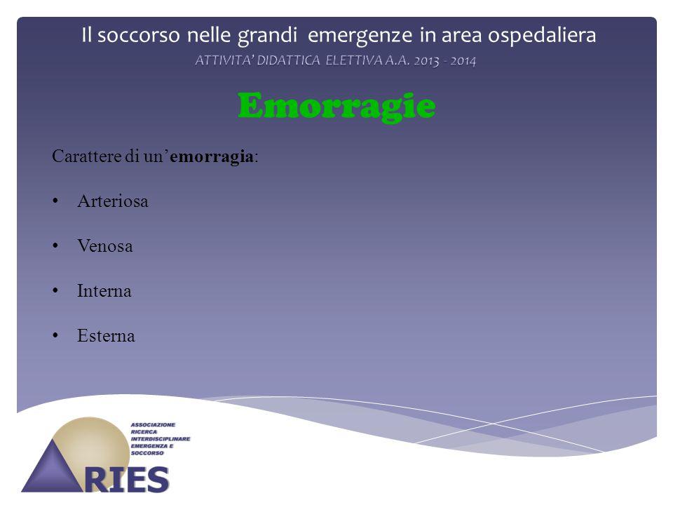 Il soccorso nelle grandi emergenze in area ospedaliera Emorragie Carattere di un'emorragia: Arteriosa Venosa Interna Esterna