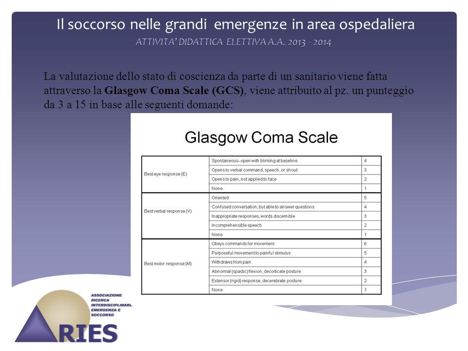 Il soccorso nelle grandi emergenze in area ospedaliera La valutazione dello stato di coscienza da parte di un sanitario viene fatta attraverso la Glasgow Coma Scale (GCS), viene attribuito al pz.
